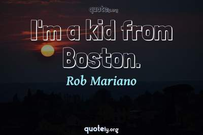 Photo Quote of I'm a kid from Boston.