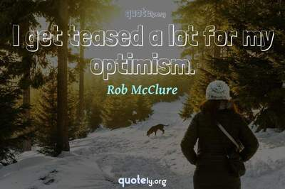 Photo Quote of I get teased a lot for my optimism.