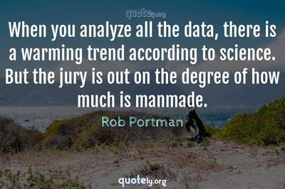 Photo Quote of When you analyze all the data, there is a warming trend according to science. But the jury is out on the degree of how much is manmade.