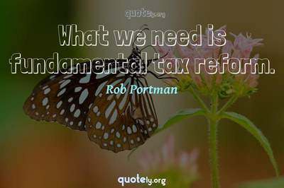 Photo Quote of What we need is fundamental tax reform.
