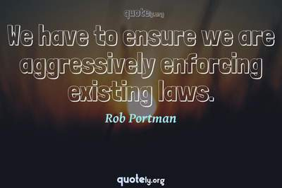 Photo Quote of We have to ensure we are aggressively enforcing existing laws.