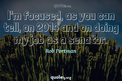 Photo Quote of I'm focused, as you can tell, on 2014 and on doing my job as a senator.