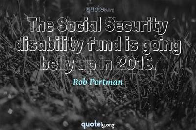 Photo Quote of The Social Security disability fund is going belly up in 2016.