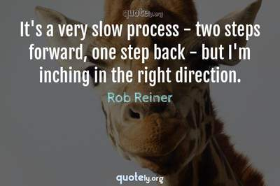 Photo Quote of It's a very slow process - two steps forward, one step back - but I'm inching in the right direction.