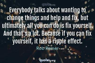 Photo Quote of Everybody talks about wanting to change things and help and fix, but ultimately all you can do is fix yourself. And that's a lot. Because if you can fix yourself, it has a ripple effect.
