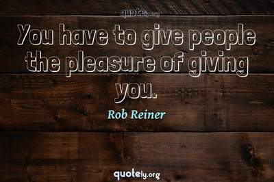Photo Quote of You have to give people the pleasure of giving you.