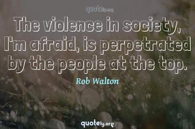 Photo Quote of The violence in society, I'm afraid, is perpetrated by the people at the top.