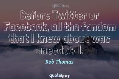 Photo Quote of Before Twitter or Facebook, all the fandom that I knew about was anecdotal.