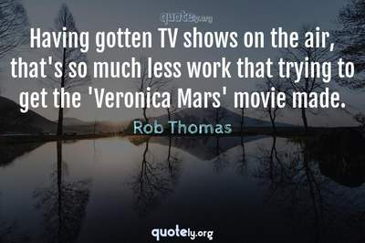 Photo Quote of Having gotten TV shows on the air, that's so much less work that trying to get the 'Veronica Mars' movie made.