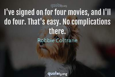 Photo Quote of I've signed on for four movies, and I'll do four. That's easy. No complications there.