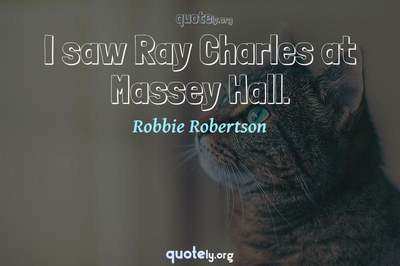 Photo Quote of I saw Ray Charles at Massey Hall.