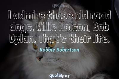 Photo Quote of I admire those old road dogs, Willie Nelson, Bob Dylan. That's their life.