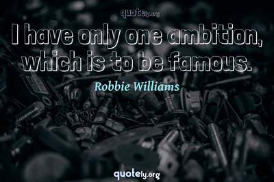 Photo Quote of I have only one ambition, which is to be famous.