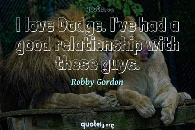 Photo Quote of I love Dodge. I've had a good relationship with these guys.