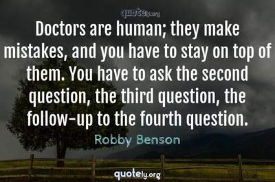 Photo Quote of Doctors are human; they make mistakes, and you have to stay on top of them. You have to ask the second question, the third question, the follow-up to the fourth question.