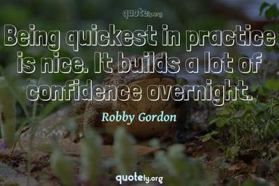 Photo Quote of Being quickest in practice is nice. It builds a lot of confidence overnight.