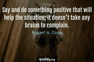 Photo Quote of Say and do something positive that will help the situation; it doesn't take any brains to complain.