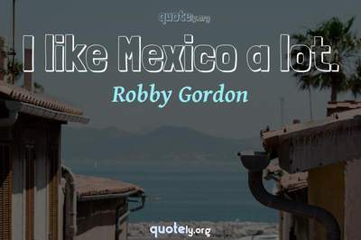 Photo Quote of I like Mexico a lot.