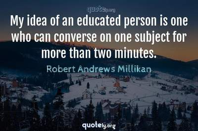 Photo Quote of My idea of an educated person is one who can converse on one subject for more than two minutes.