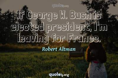 Photo Quote of If George W. Bush is elected president, I'm leaving for France.