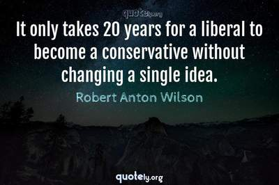 Photo Quote of It only takes 20 years for a liberal to become a conservative without changing a single idea.