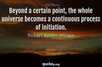 Photo Quote of Beyond a certain point, the whole universe becomes a continuous process of initiation.