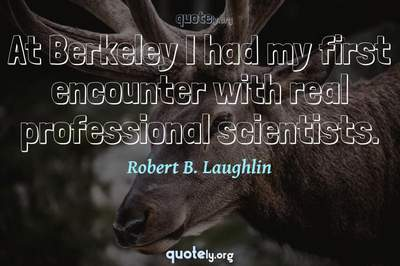Photo Quote of At Berkeley I had my first encounter with real professional scientists.