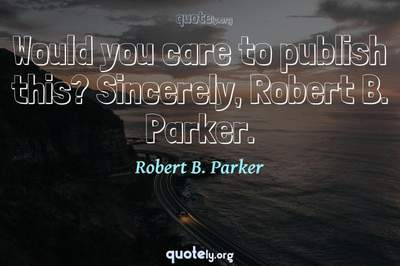 Photo Quote of Would you care to publish this? Sincerely, Robert B. Parker.