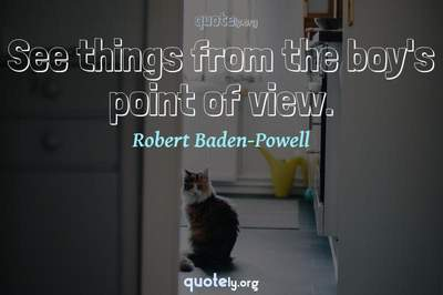 Photo Quote of See things from the boy's point of view.