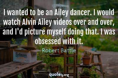 Photo Quote of I wanted to be an Ailey dancer. I would watch Alvin Ailey videos over and over, and I'd picture myself doing that. I was obsessed with it.