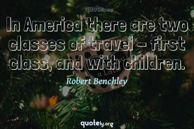 Photo Quote of In America there are two classes of travel - first class, and with children.