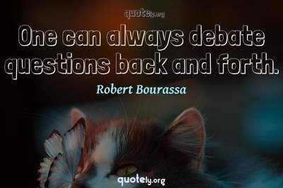Photo Quote of One can always debate questions back and forth.