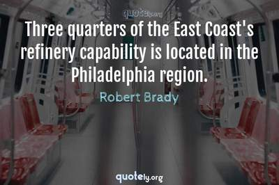 Photo Quote of Three quarters of the East Coast's refinery capability is located in the Philadelphia region.