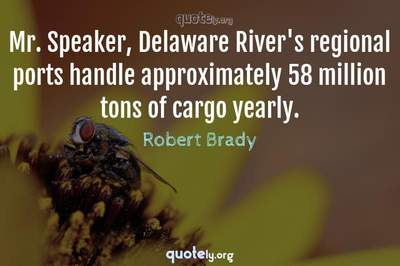 Photo Quote of Mr. Speaker, Delaware River's regional ports handle approximately 58 million tons of cargo yearly.