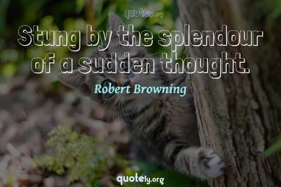 Photo Quote of Stung by the splendour of a sudden thought.