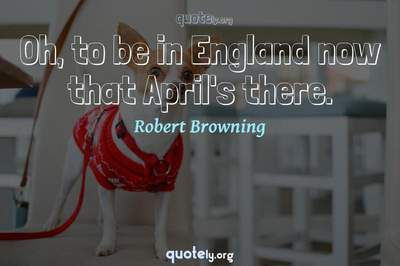Photo Quote of Oh, to be in England now that April's there.