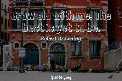 Photo Quote of Grow old with me! The best is yet to be.