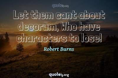Photo Quote of Let them cant about decorum, Who have characters to lose!