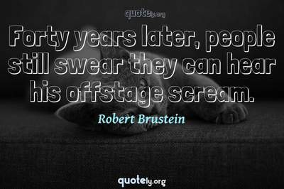 Photo Quote of Forty years later, people still swear they can hear his offstage scream.