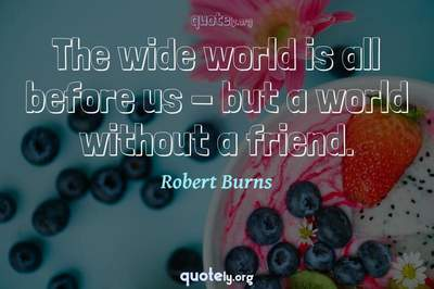 Photo Quote of The wide world is all before us - but a world without a friend.