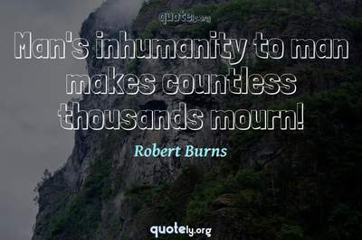 Photo Quote of Man's inhumanity to man makes countless thousands mourn!