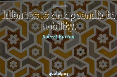 Photo Quote of Idleness is an appendix to nobility.