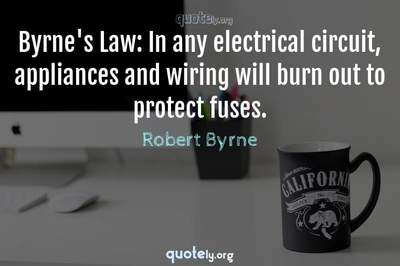 Photo Quote of Byrne's Law: In any electrical circuit, appliances and wiring will burn out to protect fuses.