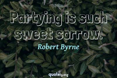 Photo Quote of Partying is such sweet sorrow.