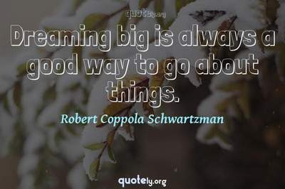 Photo Quote of Dreaming big is always a good way to go about things.
