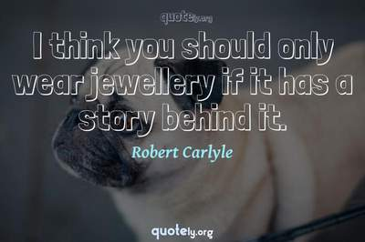 Photo Quote of I think you should only wear jewellery if it has a story behind it.