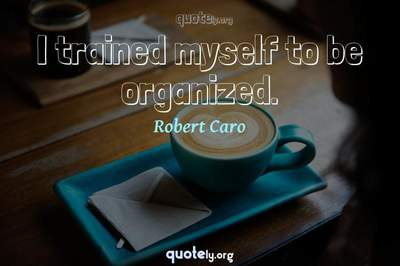 Photo Quote of I trained myself to be organized.