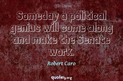 Photo Quote of Someday a political genius will come along and make the Senate work.