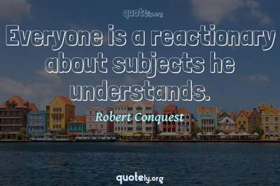 Photo Quote of Everyone is a reactionary about subjects he understands.