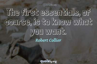 Photo Quote of The first essentials, of course, is to know what you want.